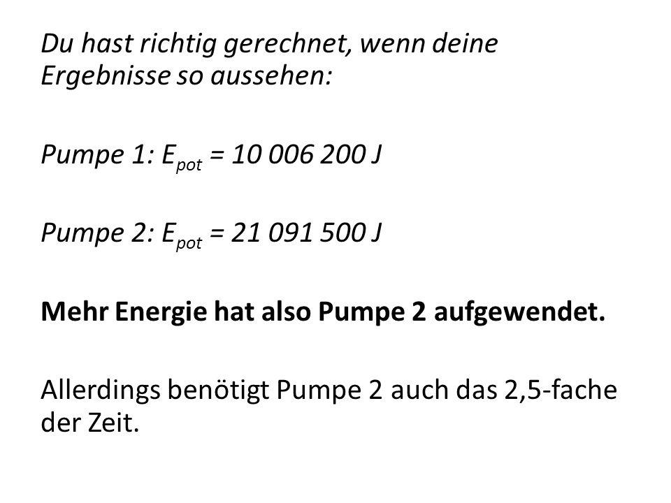 Du hast richtig gerechnet, wenn deine Ergebnisse so aussehen: Pumpe 1: Epot = 10 006 200 J Pumpe 2: Epot = 21 091 500 J Mehr Energie hat also Pumpe 2 aufgewendet.