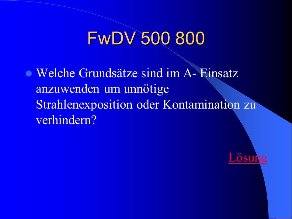 FwDV 500 800 Welche Grundsätze sind im A- Einsatz anzuwenden um unnötige Strahlenexposition oder Kontamination zu verhindern