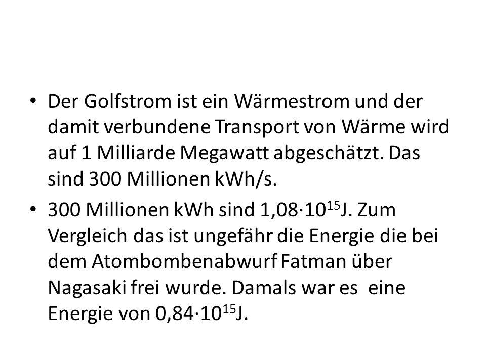 Der Golfstrom ist ein Wärmestrom und der damit verbundene Transport von Wärme wird auf 1 Milliarde Megawatt abgeschätzt. Das sind 300 Millionen kWh/s.
