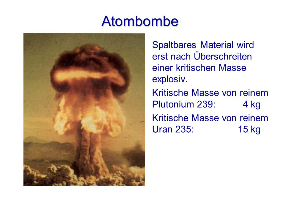 Atombombe Spaltbares Material wird erst nach Überschreiten einer kritischen Masse explosiv. Kritische Masse von reinem Plutonium 239: 4 kg.