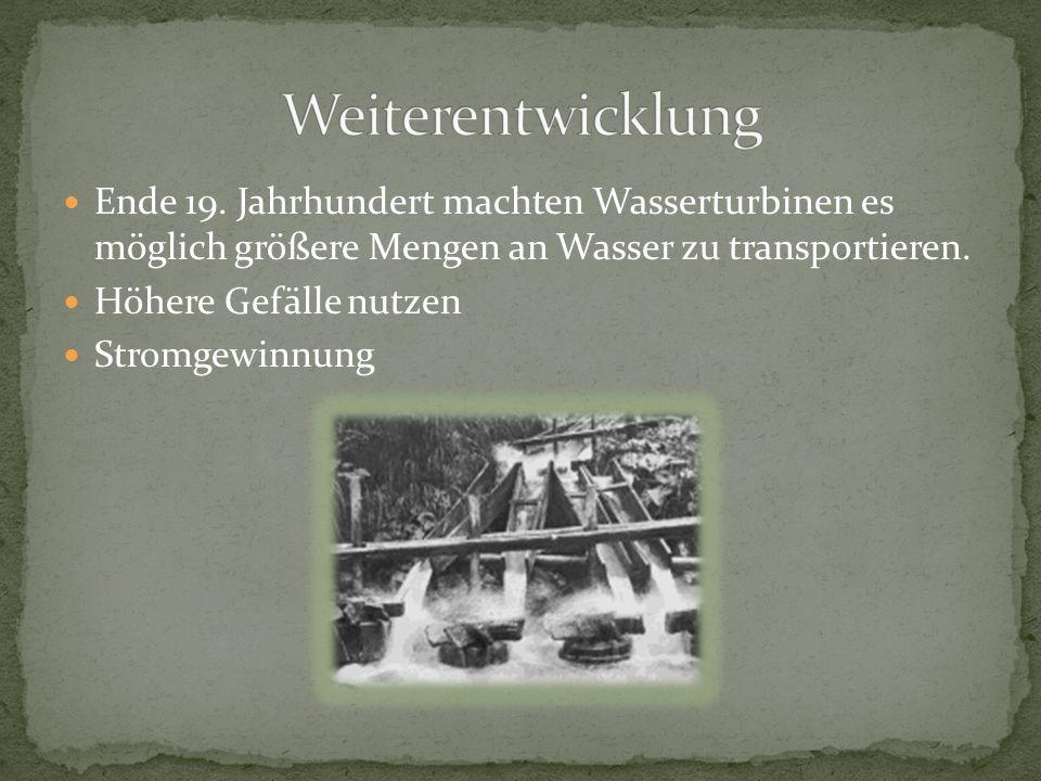 Weiterentwicklung Ende 19. Jahrhundert machten Wasserturbinen es möglich größere Mengen an Wasser zu transportieren.