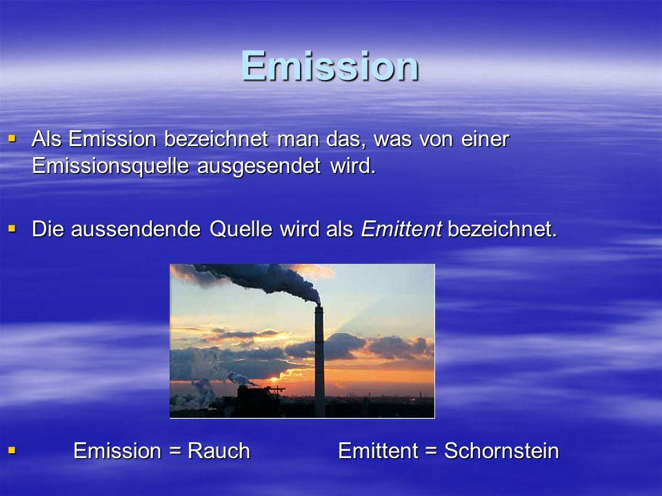 Emission Als Emission bezeichnet man das, was von einer Emissionsquelle ausgesendet wird. Die aussendende Quelle wird als Emittent bezeichnet.
