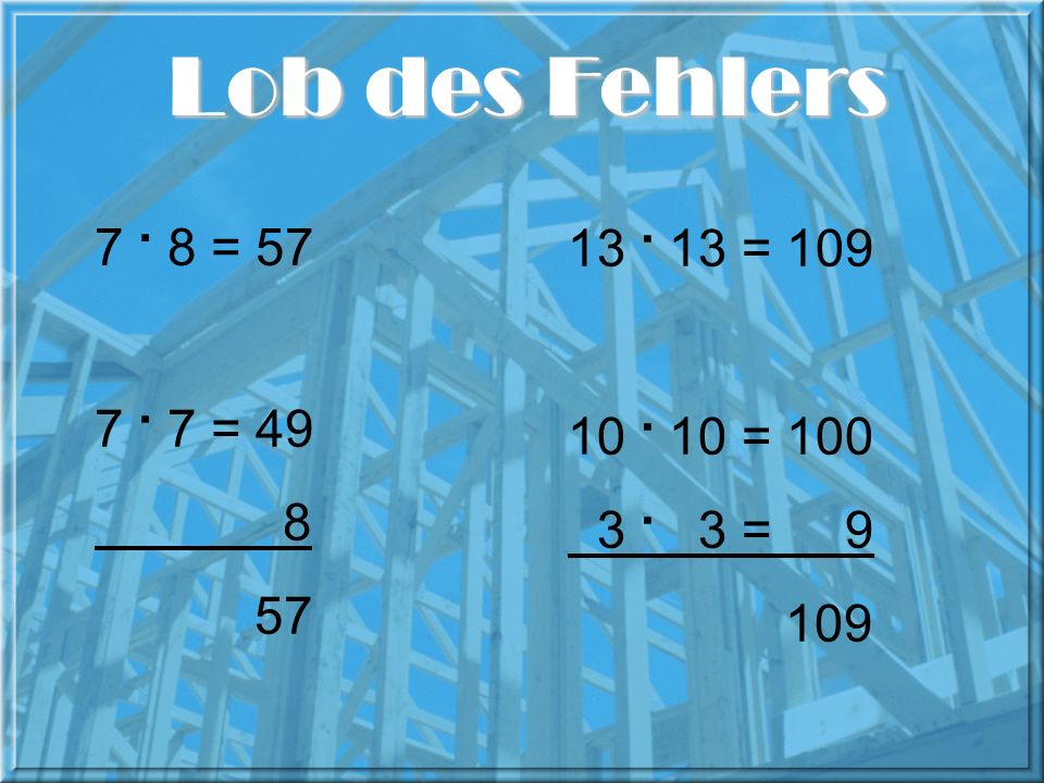 Lob des Fehlers 7 . 8 = 57 13 . 13 = 109 7 . 7 = 49 8 57 10 . 10 = 100 3 . 3 = 9 109