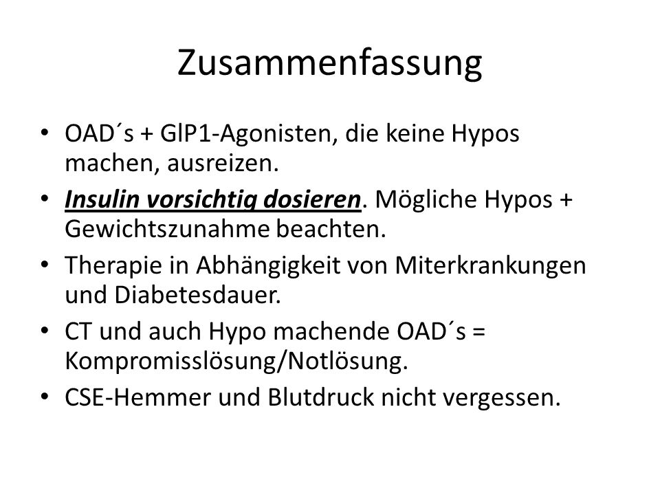 Zusammenfassung OAD´s + GlP1-Agonisten, die keine Hypos machen, ausreizen. Insulin vorsichtig dosieren. Mögliche Hypos + Gewichtszunahme beachten.