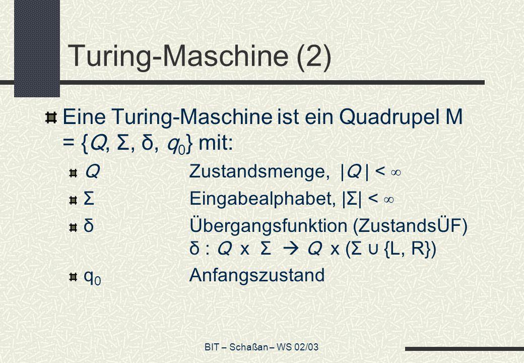 Turing-Maschine (2) Eine Turing-Maschine ist ein Quadrupel M = {Q, Σ, δ, q0} mit: Q Zustandsmenge, |Q | < ∞