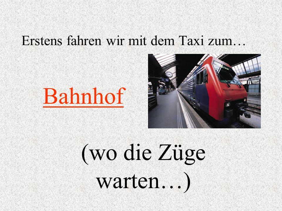 Erstens fahren wir mit dem Taxi zum…
