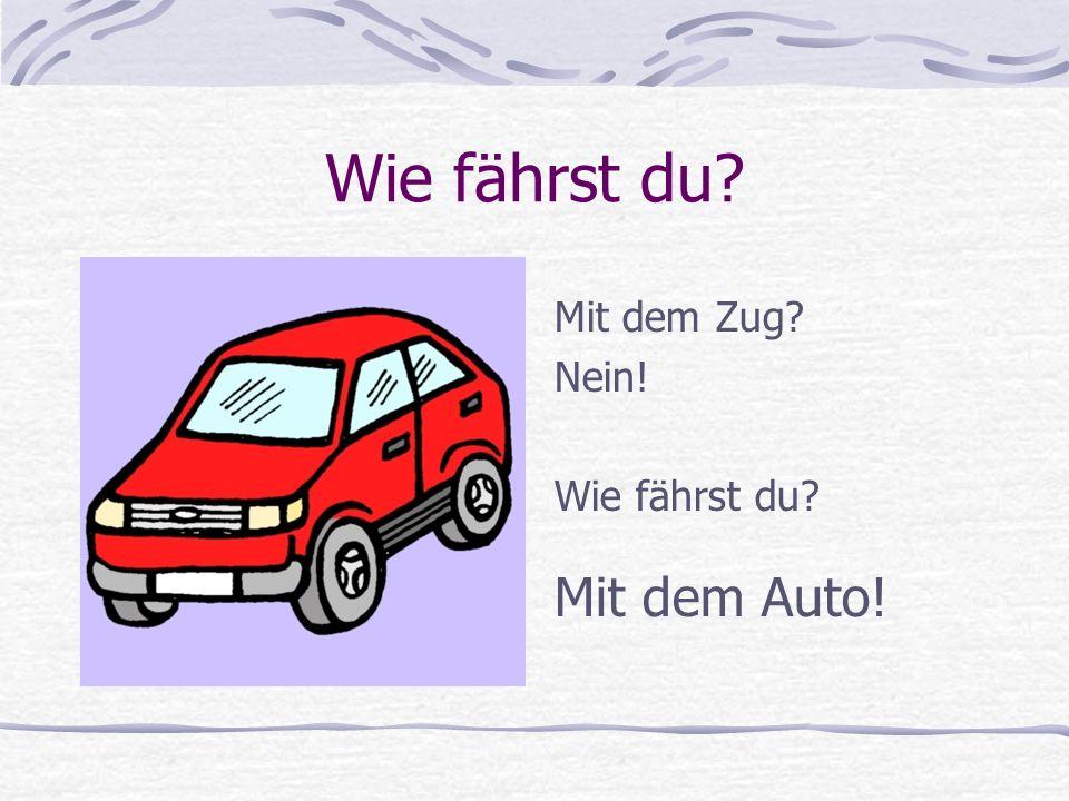 Wie fährst du Mit dem Zug Nein! Wie fährst du Mit dem Auto!