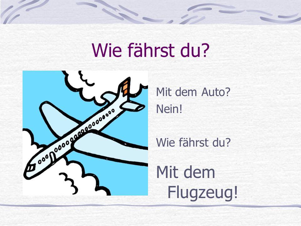 Wie fährst du Mit dem Auto Nein! Wie fährst du Mit dem Flugzeug!