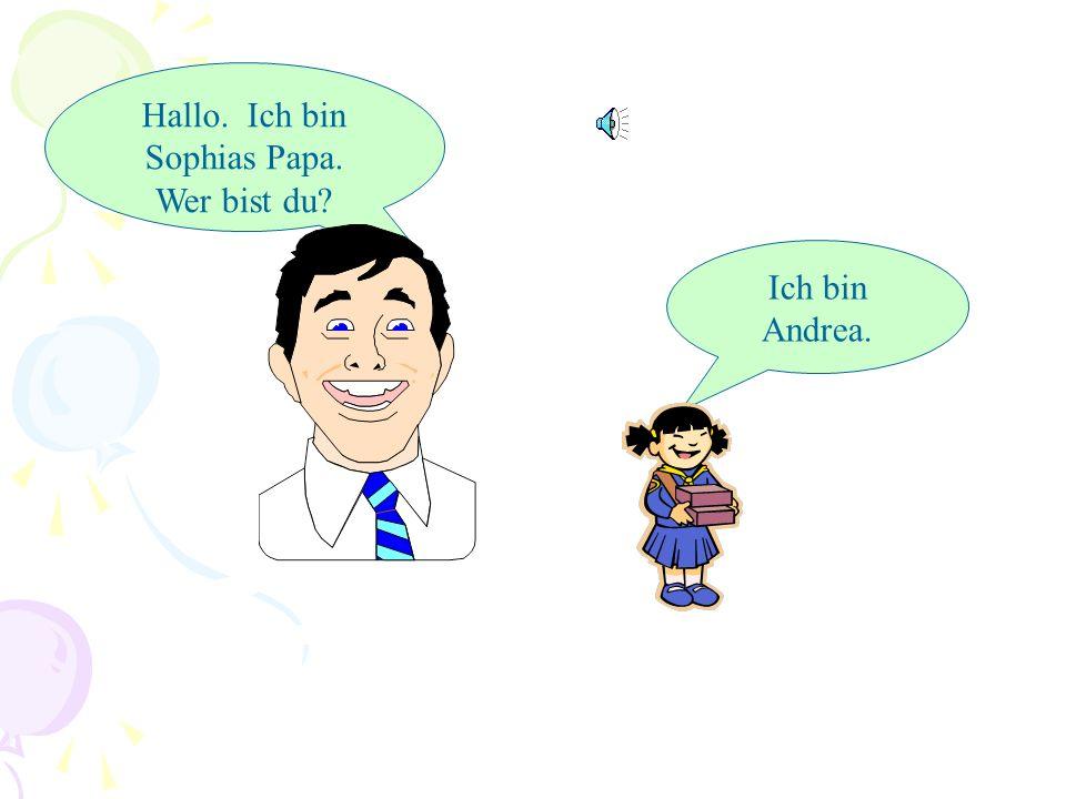 Hallo. Ich bin Sophias Papa. Wer bist du