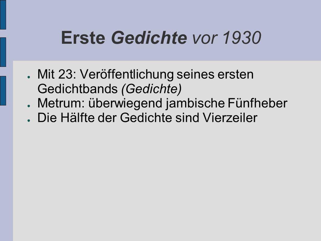 Erste Gedichte vor 1930 Mit 23: Veröffentlichung seines ersten Gedichtbands (Gedichte) Metrum: überwiegend jambische Fünfheber.