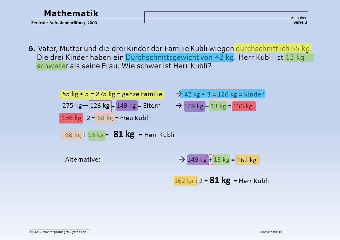 Mathematik Aufgaben. Zentrale Aufnahmeprüfung 2008. Serie 3. 6. Vater, Mutter und die drei Kinder der Familie Kubli wiegen durchschnittlich 55 kg.