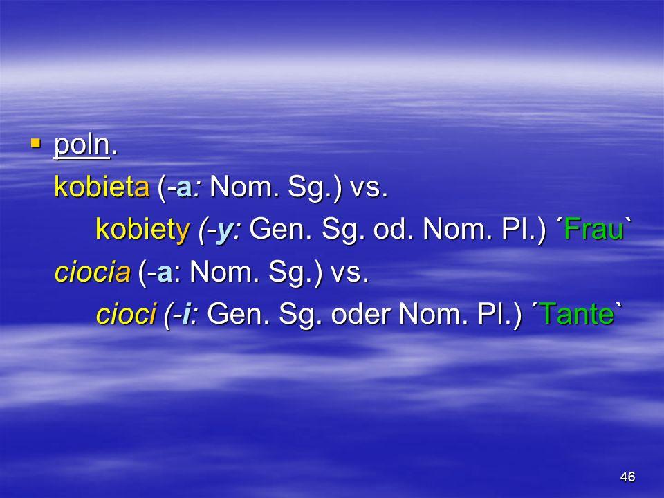 poln. kobieta (-a: Nom. Sg.) vs. kobiety (-y: Gen. Sg. od. Nom. Pl.) ´Frau` ciocia (-a: Nom. Sg.) vs.