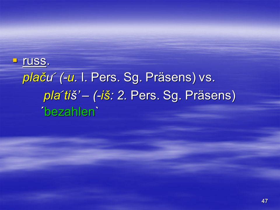 russ. plaču (-u. l. Pers. Sg. Präsens) vs. pla tiš' – (-iš: 2. Pers. Sg. Präsens) ´bezahlen`