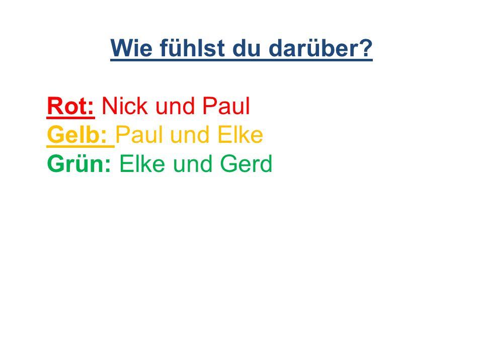 Wie fühlst du darüber Rot: Nick und Paul Gelb: Paul und Elke Grün: Elke und Gerd