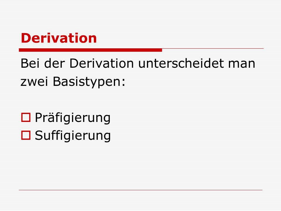 Derivation Bei der Derivation unterscheidet man zwei Basistypen: