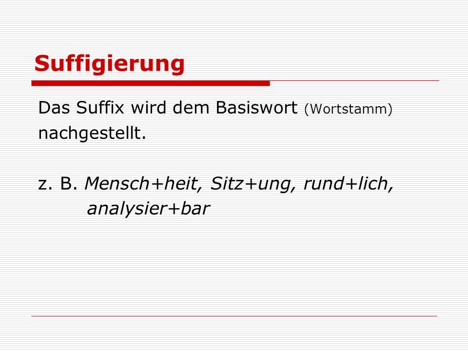 Suffigierung z. B. Mensch+heit, Sitz+ung, rund+lich, analysier+bar