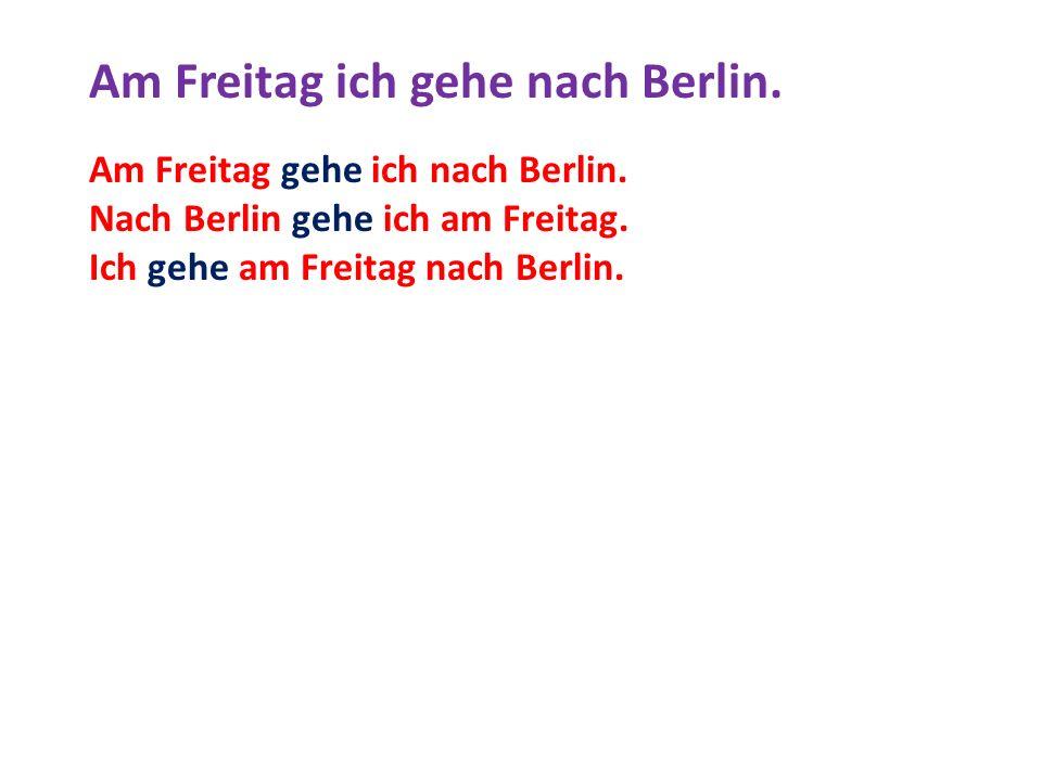 Am Freitag ich gehe nach Berlin.