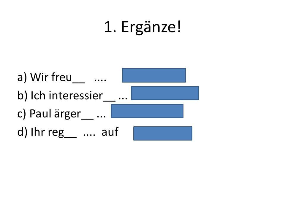 1. Ergänze! a) Wir freu__ .... b) Ich interessier__ ... c) Paul ärger__ ... d) Ihr reg__ .... auf