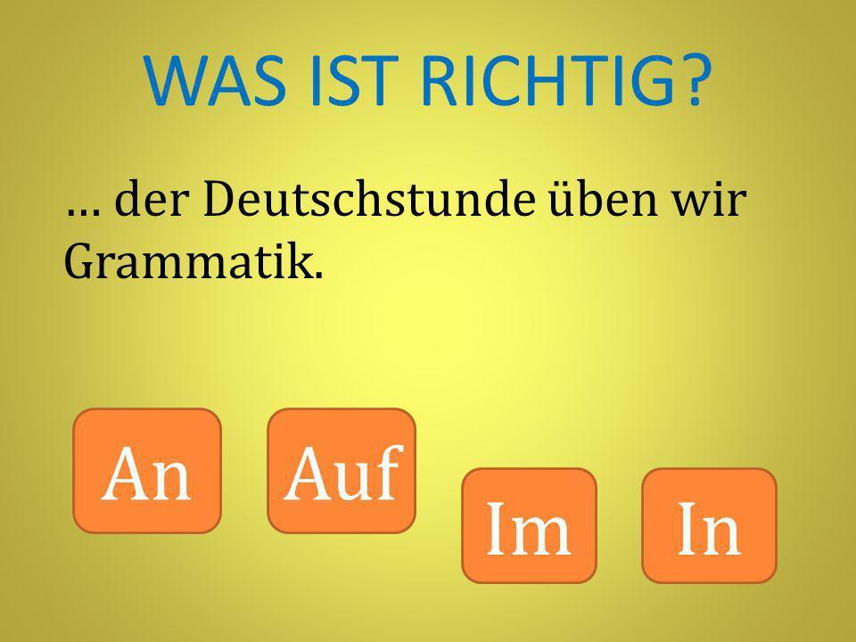 WAS IST RICHTIG … der Deutschstunde üben wir Grammatik. An Auf Im In