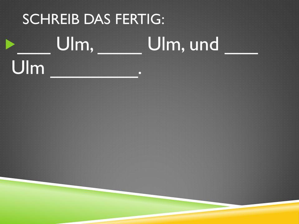 ___ Ulm, ____ Ulm, und ___ Ulm ________.