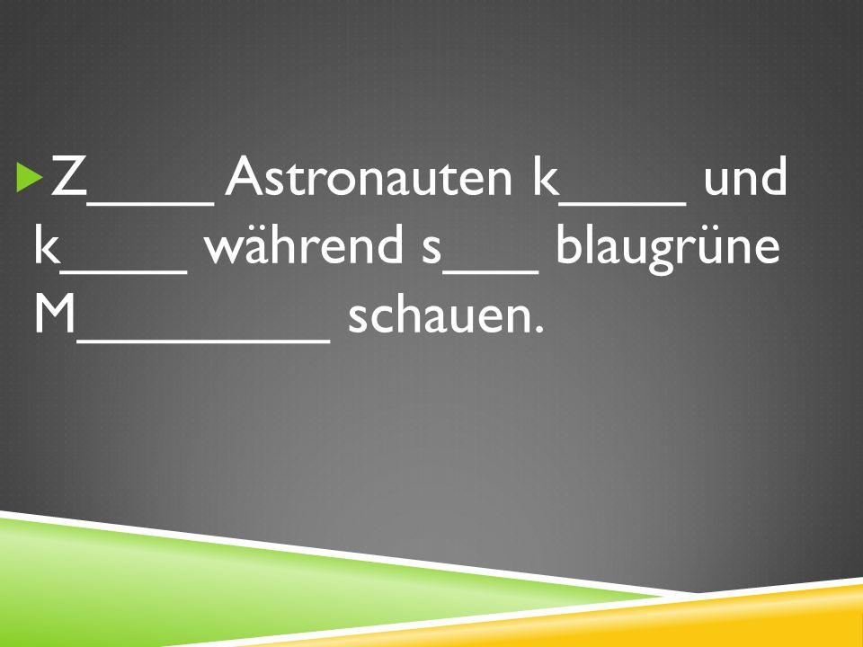 Z____ Astronauten k____ und k____ während s___ blaugrüne M________ schauen.