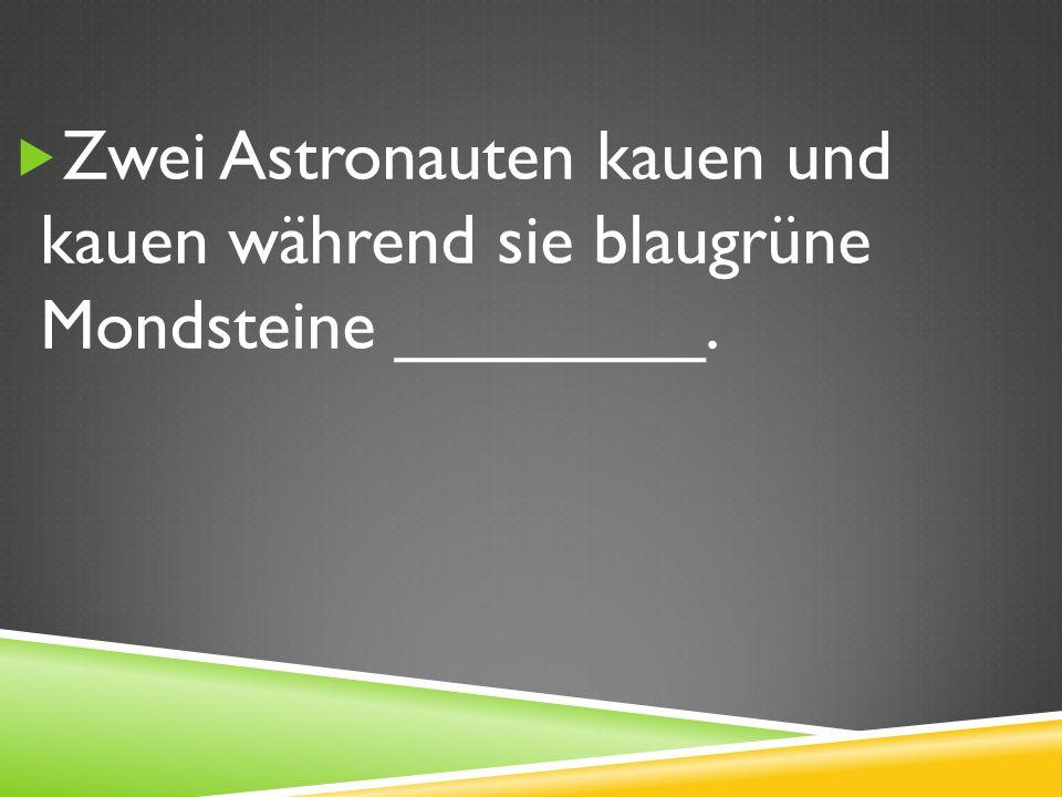 Zwei Astronauten kauen und kauen während sie blaugrüne Mondsteine ________.