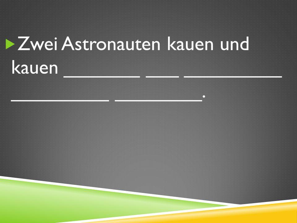 Zwei Astronauten kauen und kauen _______ ___ _________ _________ ________.