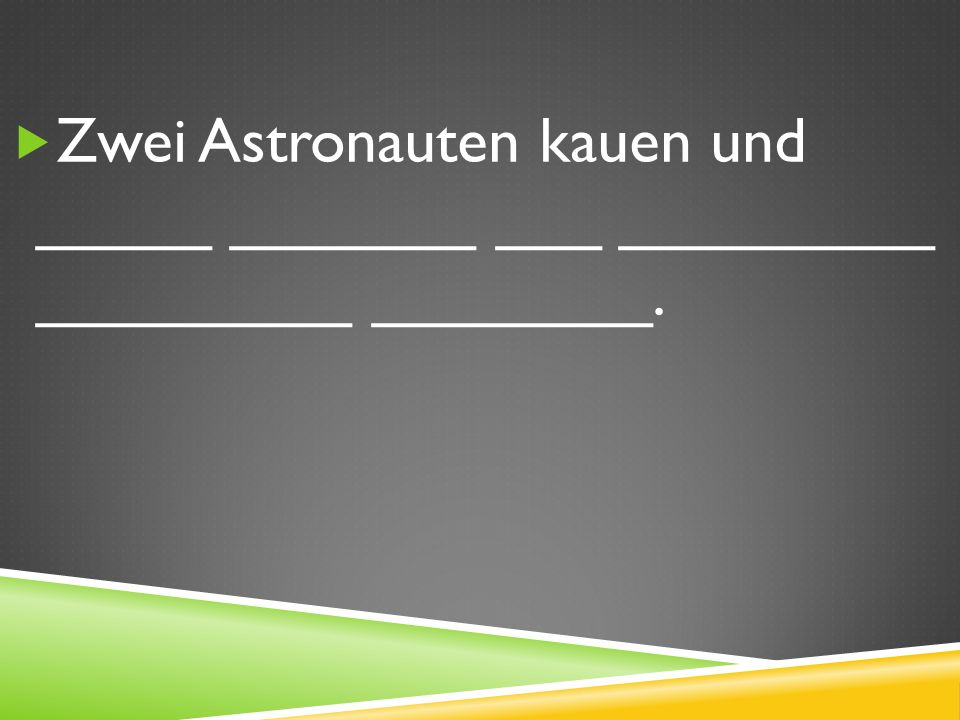 Zwei Astronauten kauen und _____ _______ ___ _________ _________ ________.