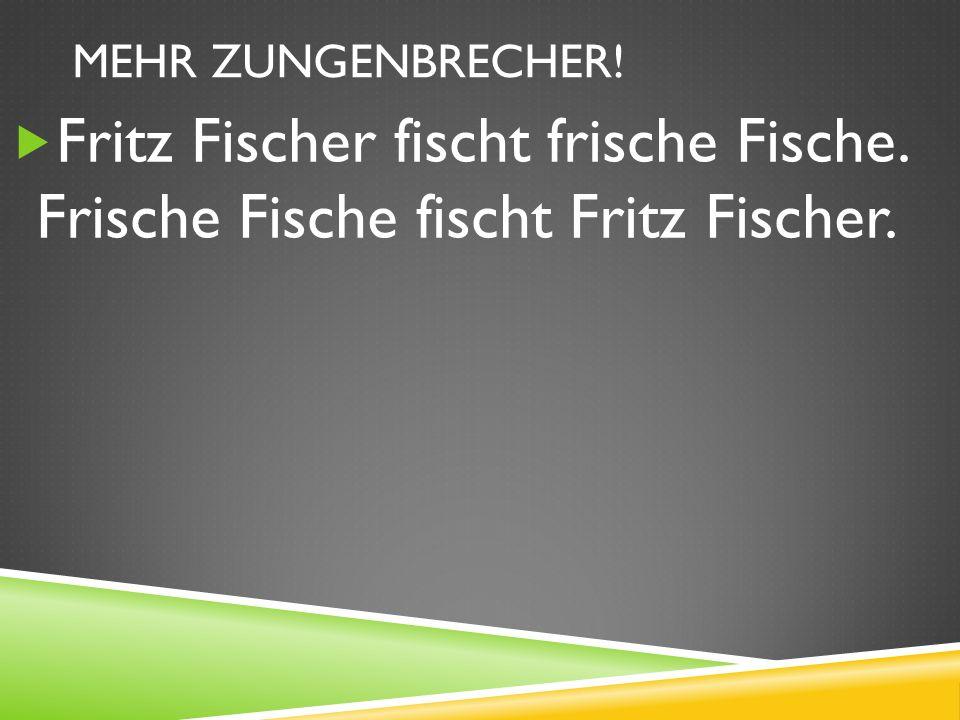 Mehr zungenbrecher! Fritz Fischer fischt frische Fische. Frische Fische fischt Fritz Fischer.