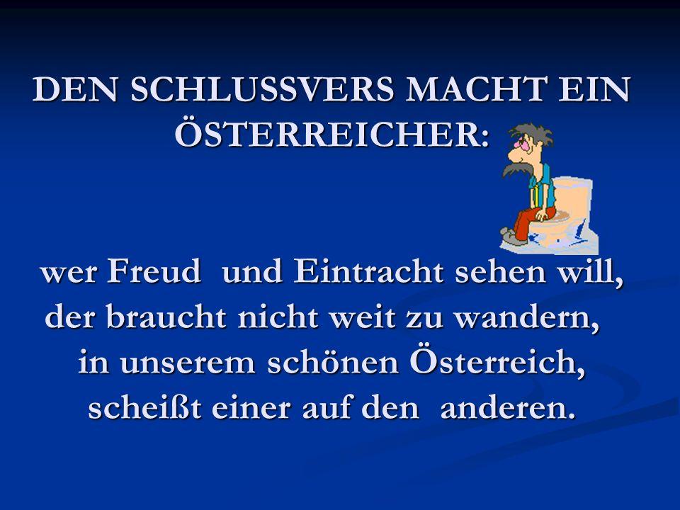 DEN SCHLUSSVERS MACHT EIN ÖSTERREICHER: wer Freud und Eintracht sehen will, der braucht nicht weit zu wandern, in unserem schönen Österreich, scheißt einer auf den anderen.