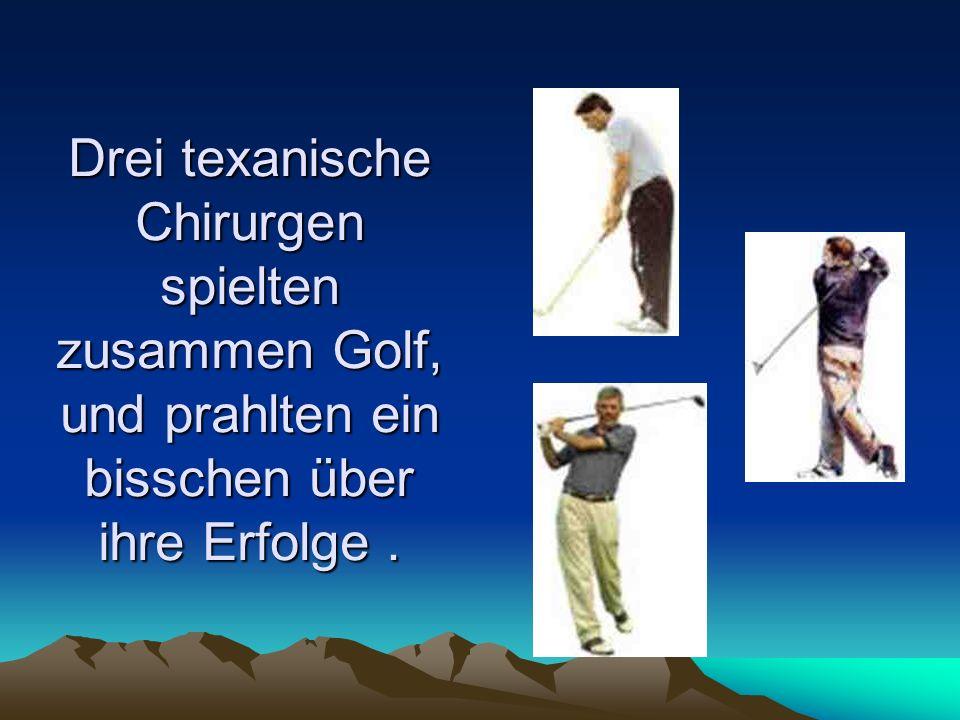 Drei texanische Chirurgen spielten zusammen Golf, und prahlten ein bisschen über ihre Erfolge .