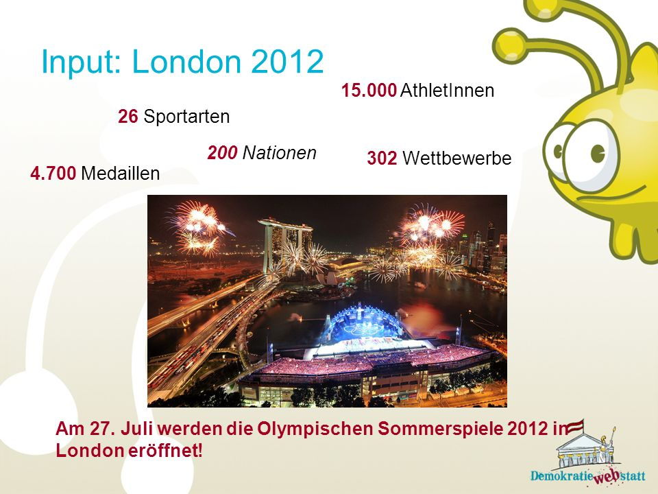 Input: London 2012 15.000 AthletInnen 26 Sportarten 200 Nationen
