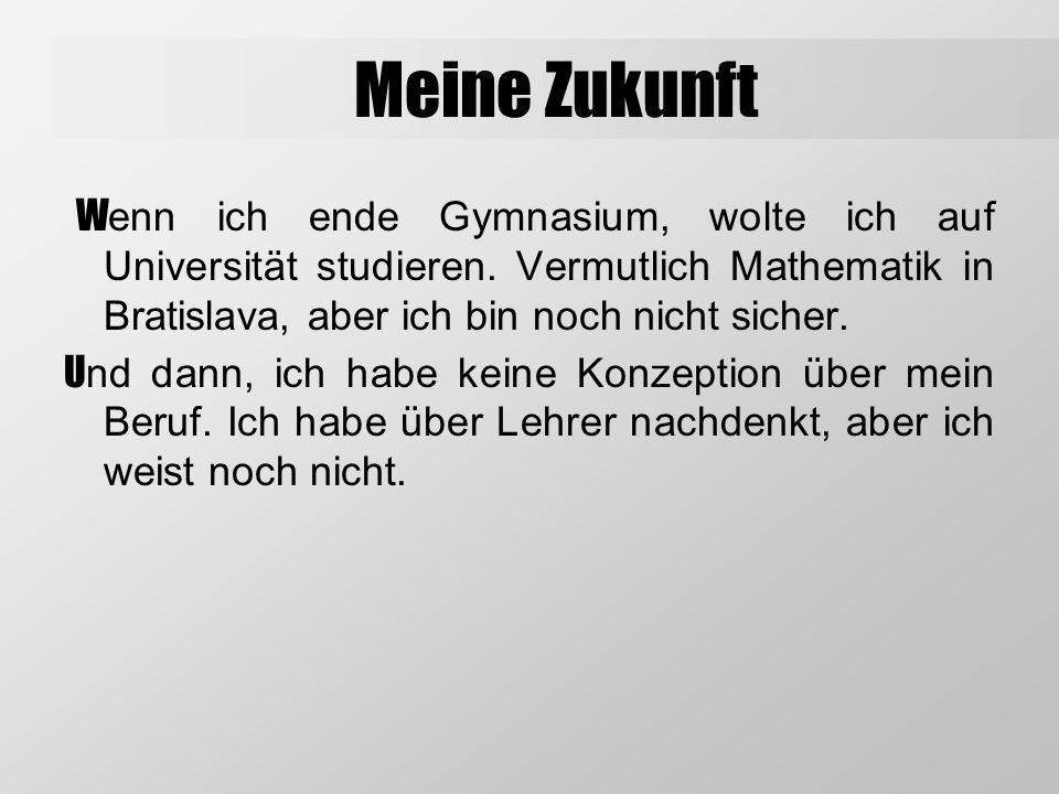 Meine Zukunft Wenn ich ende Gymnasium, wolte ich auf Universität studieren. Vermutlich Mathematik in Bratislava, aber ich bin noch nicht sicher.
