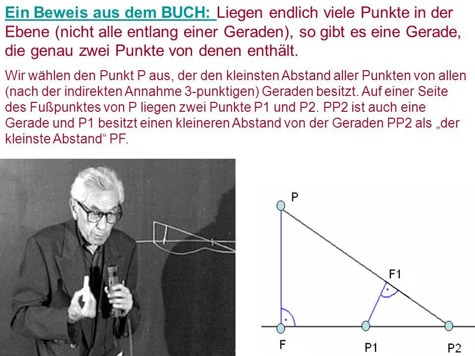 Ein Beweis aus dem BUCH: Liegen endlich viele Punkte in der Ebene (nicht alle entlang einer Geraden), so gibt es eine Gerade, die genau zwei Punkte von denen enthält.