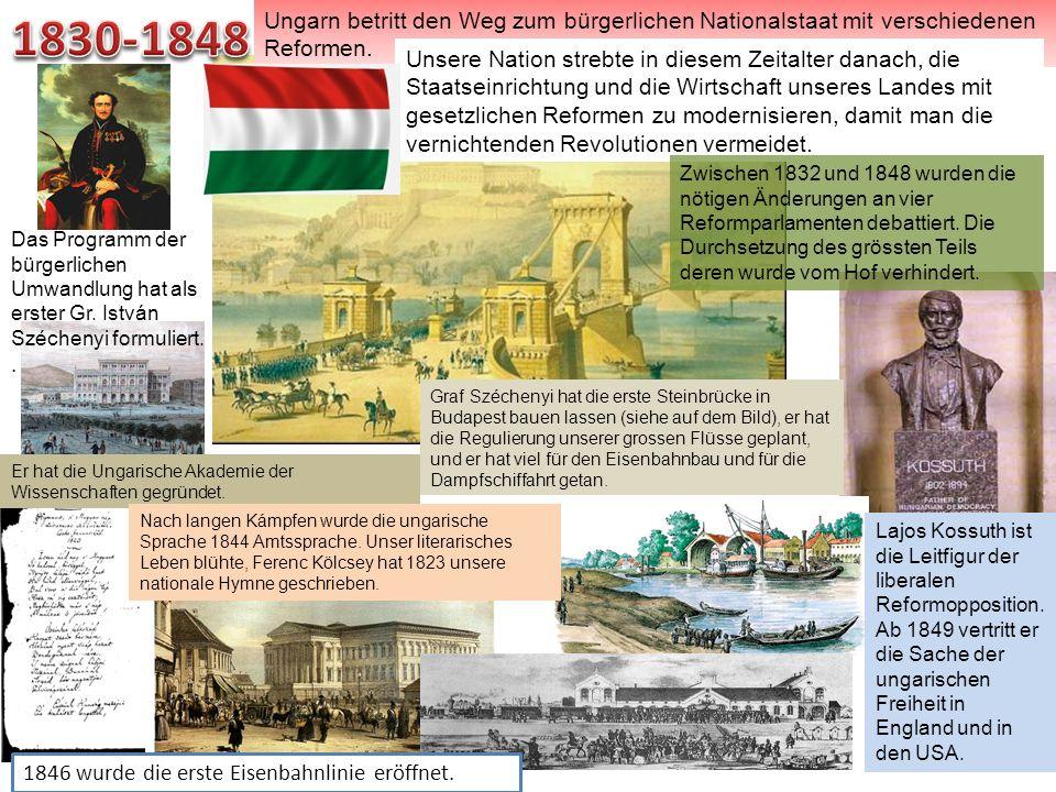 1830-1848Ungarn betritt den Weg zum bürgerlichen Nationalstaat mit verschiedenen Reformen.