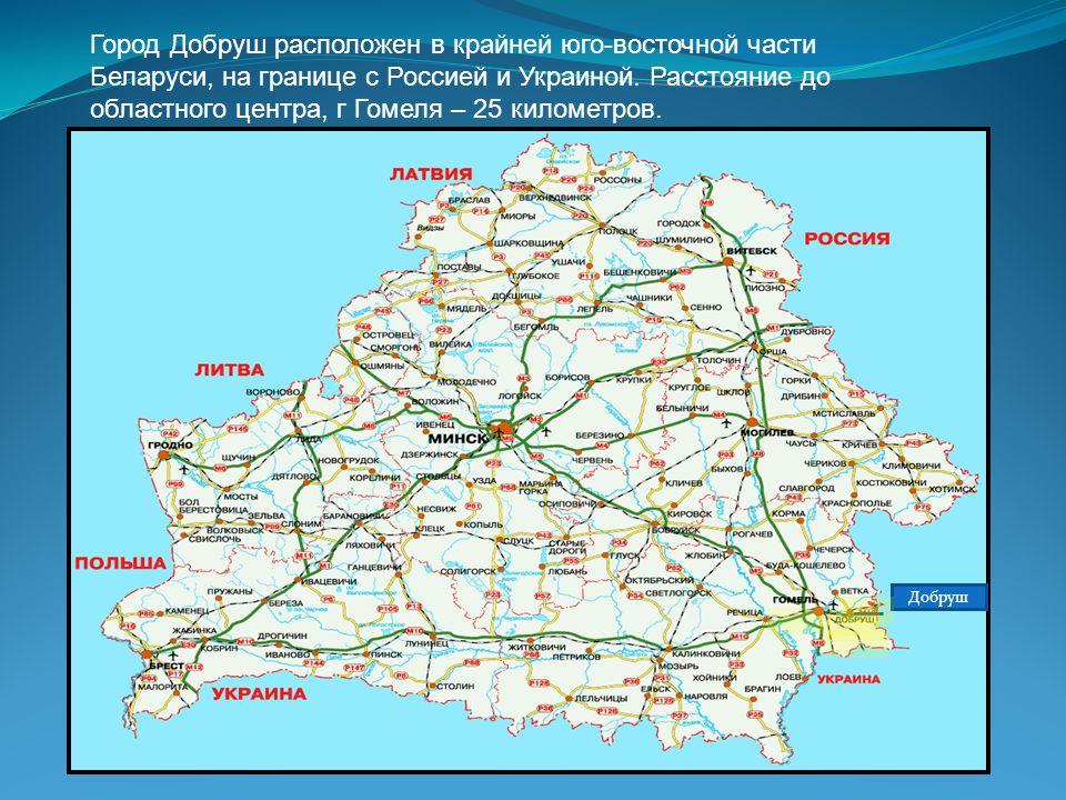 Город Добруш расположен в крайней юго-восточной части Беларуси, на границе с Россией и Украиной. Расстояние до областного центра, г Гомеля – 25 километров.