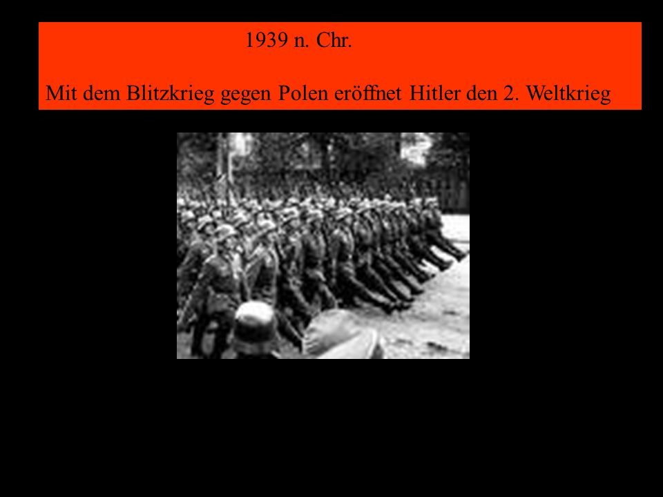 1939 n. Chr. Mit dem Blitzkrieg gegen Polen eröffnet Hitler den 2. Weltkrieg