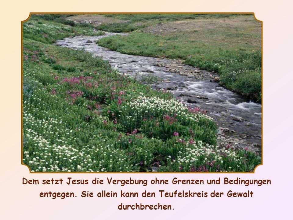Dem setzt Jesus die Vergebung ohne Grenzen und Bedingungen entgegen