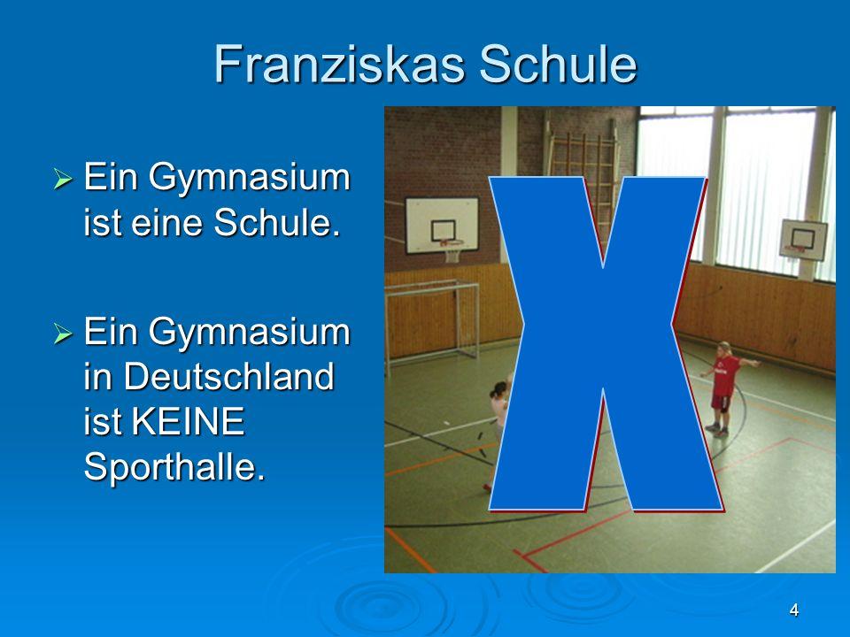 Franziskas Schule X Ein Gymnasium ist eine Schule.