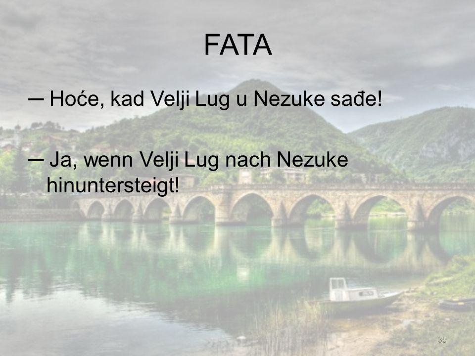 FATA ─ Hoće, kad Velji Lug u Nezuke sađe! ─ Ja, wenn Velji Lug nach Nezuke hinuntersteigt!