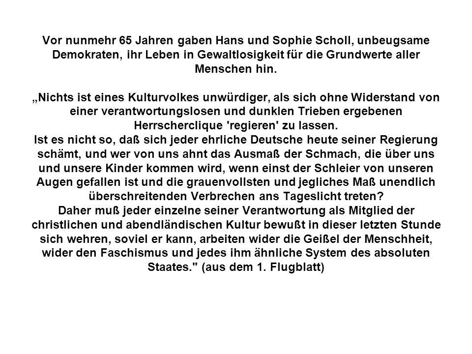 Vor nunmehr 65 Jahren gaben Hans und Sophie Scholl, unbeugsame Demokraten, ihr Leben in Gewaltlosigkeit für die Grundwerte aller Menschen hin.