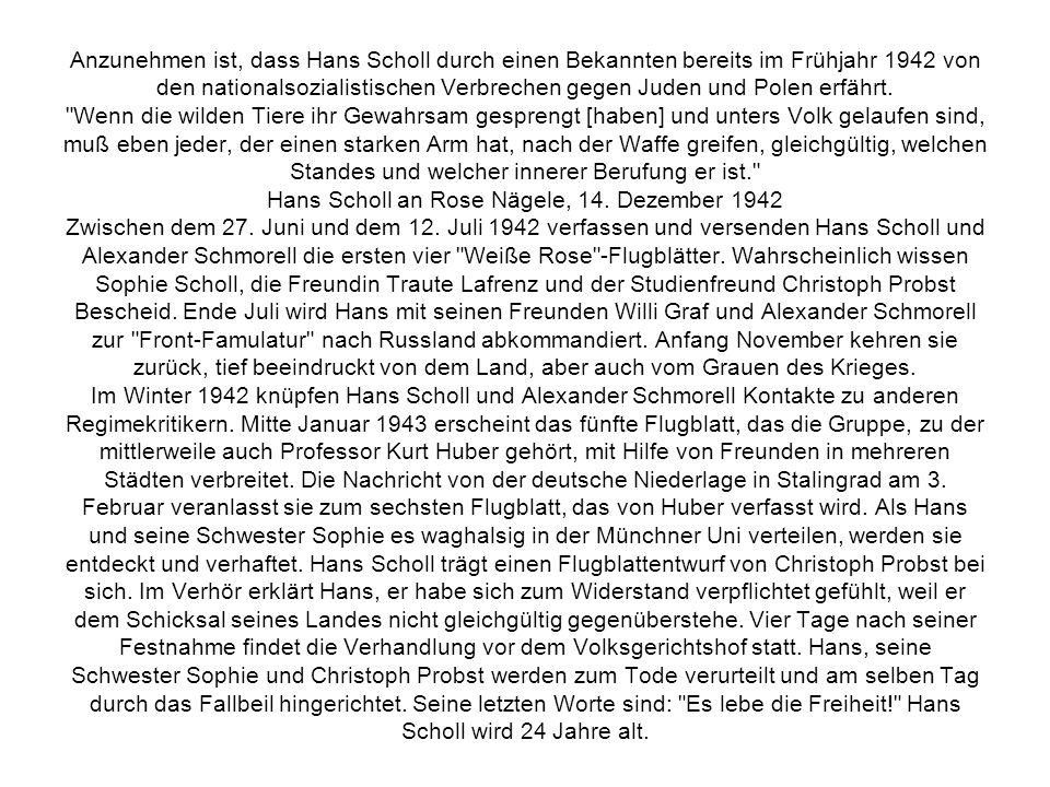 Anzunehmen ist, dass Hans Scholl durch einen Bekannten bereits im Frühjahr 1942 von den nationalsozialistischen Verbrechen gegen Juden und Polen erfährt.