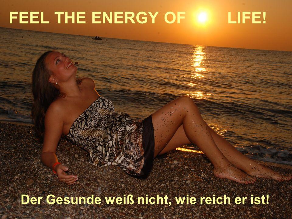 FEEL THE ENERGY OF LIFE! Der Gesunde weiß nicht, wie reich er ist!