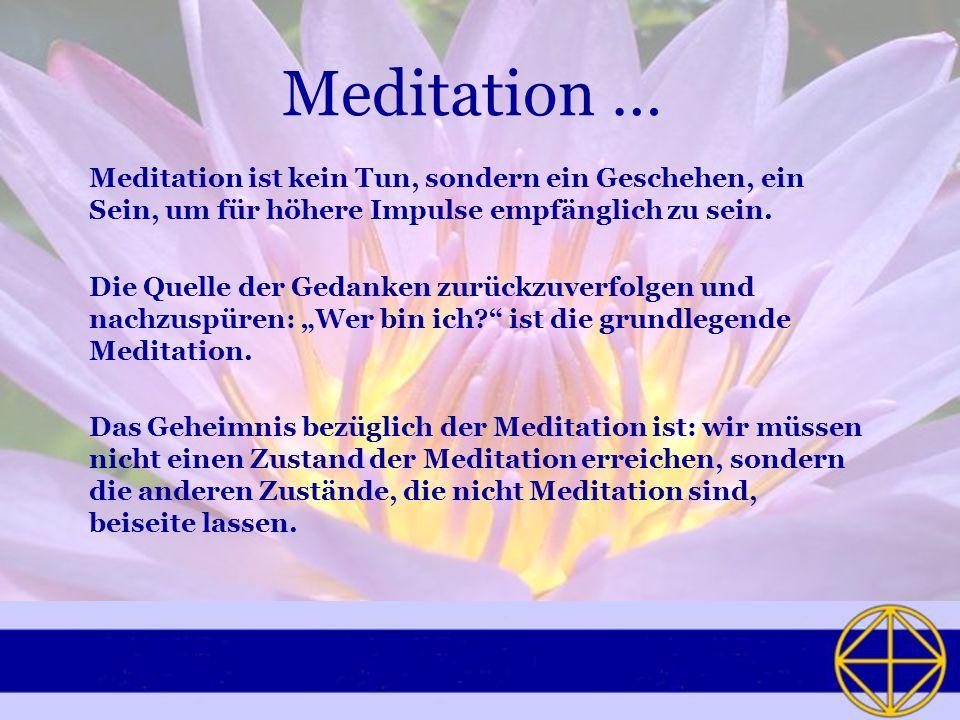 Meditation …Meditation ist kein Tun, sondern ein Geschehen, ein Sein, um für höhere Impulse empfänglich zu sein.