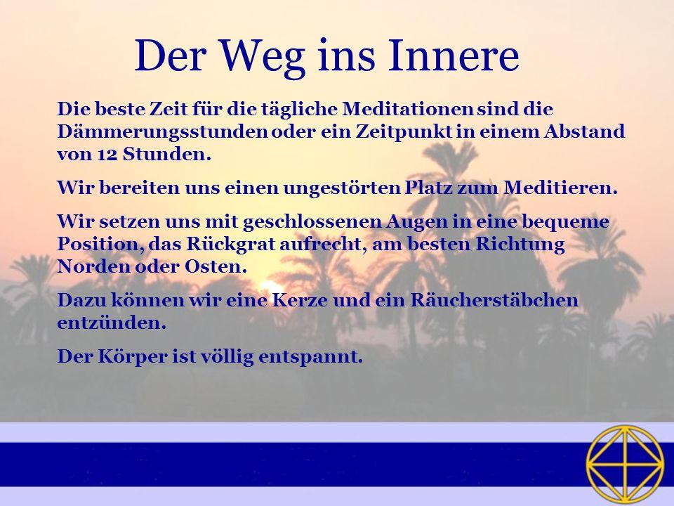 Der Weg ins Innere Die beste Zeit für die tägliche Meditationen sind die Dämmerungsstunden oder ein Zeitpunkt in einem Abstand von 12 Stunden.