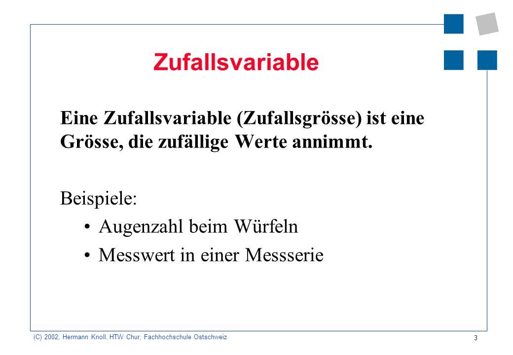 Zufallsvariable Eine Zufallsvariable (Zufallsgrösse) ist eine Grösse, die zufällige Werte annimmt. Beispiele: