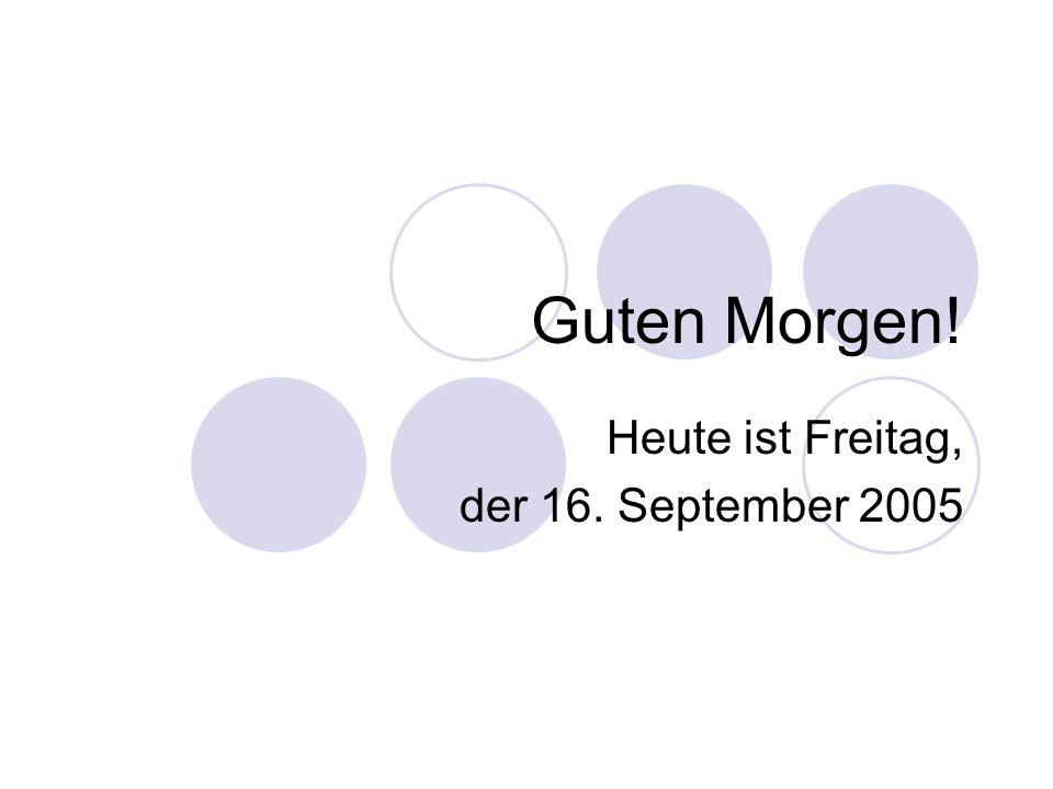 Heute ist Freitag, der 16. September 2005