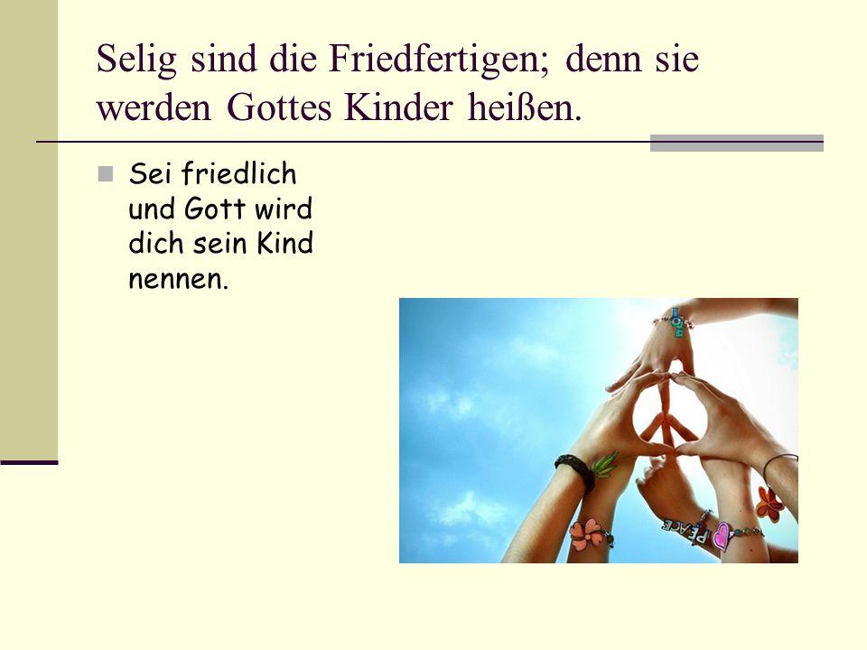 Selig sind die Friedfertigen; denn sie werden Gottes Kinder heißen.