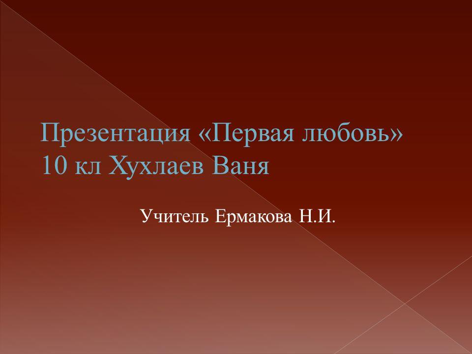 Презентация «Первая любовь» 10 кл Хухлаев Ваня