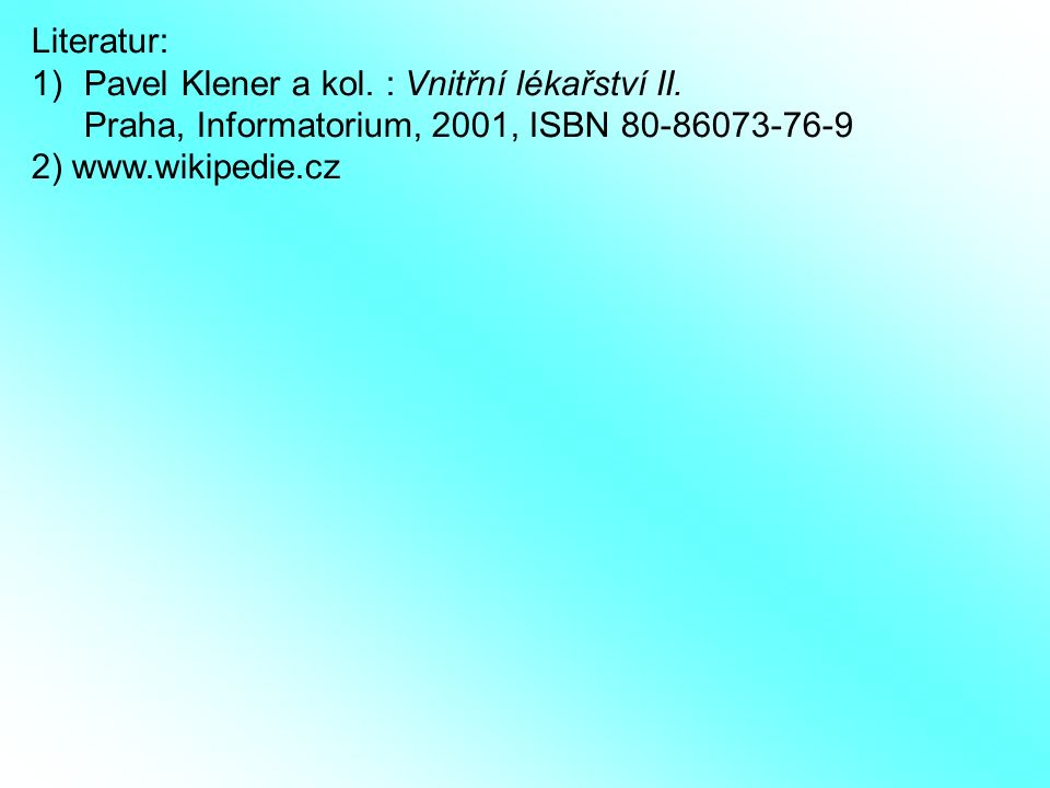 Literatur: Pavel Klener a kol. : Vnitřní lékařství II. Praha, Informatorium, 2001, ISBN 80-86073-76-9.
